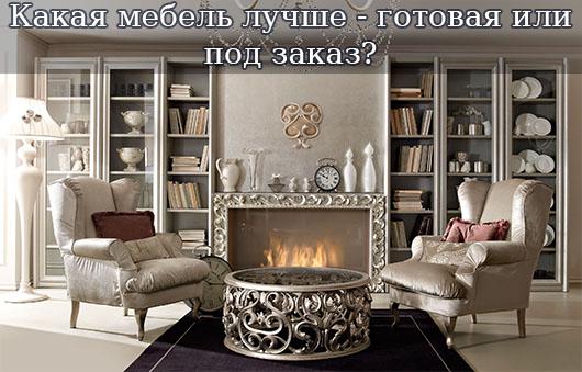 Какая мебель лучше - готовая или под заказ?
